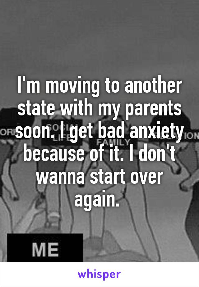 I'm moving to another state with my parents soon. I get bad anxiety because of it. I don't wanna start over again.