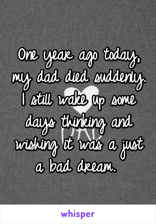 One year ago today, my dad died suddenly. I still wake up some days thinking and wishing it was a just a bad dream.