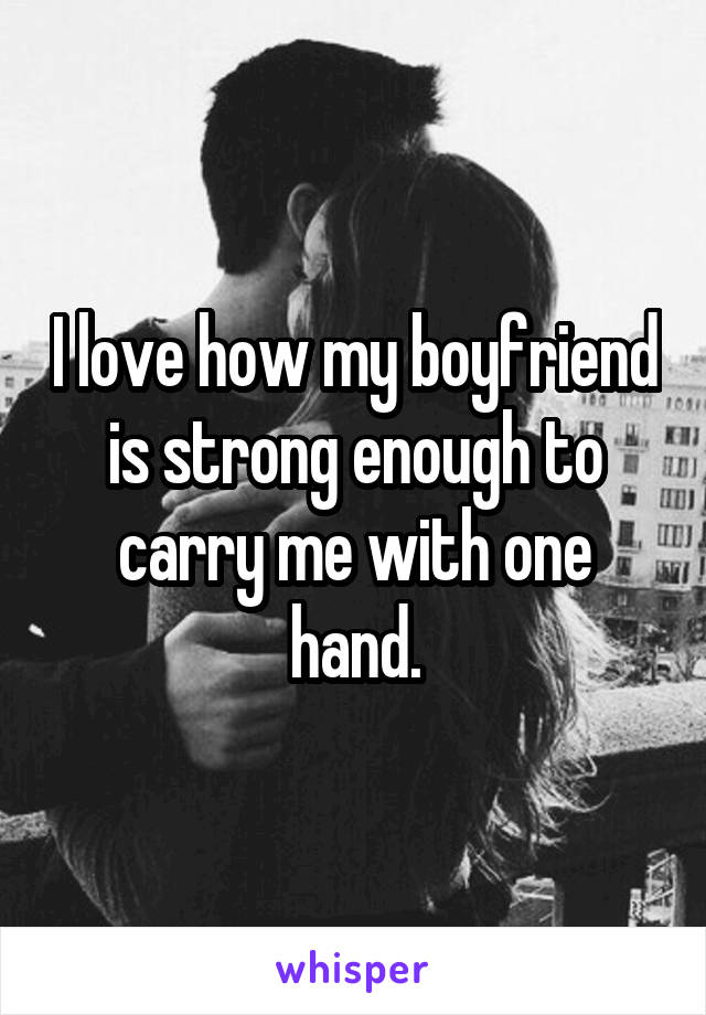 I love how my boyfriend is strong enough to carry me with one hand.