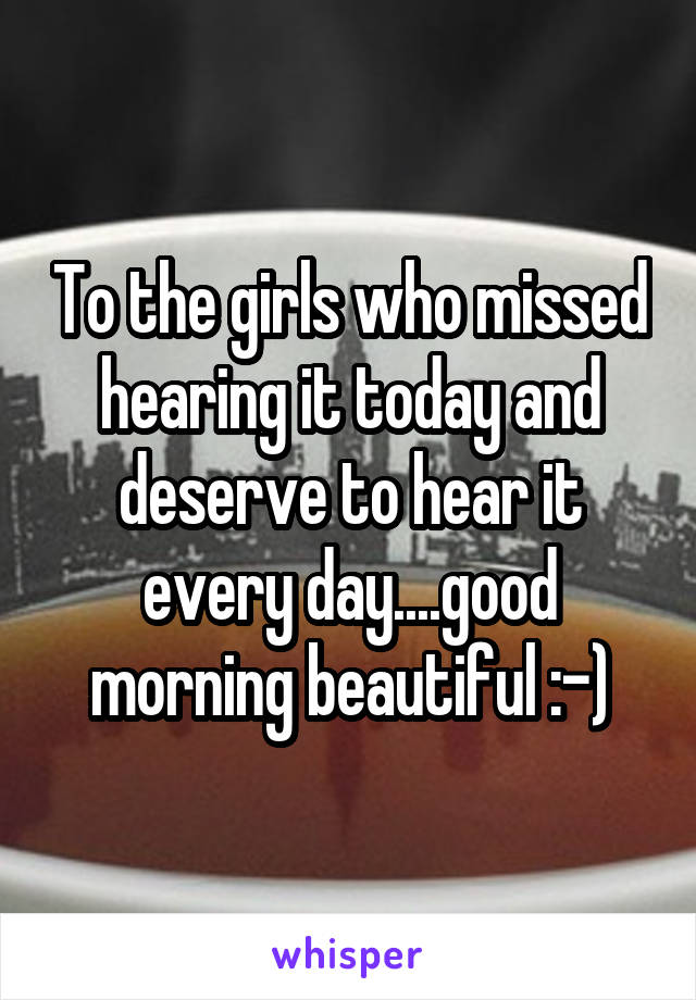 To the girls who missed hearing it today and deserve to hear it every day....good morning beautiful :-)