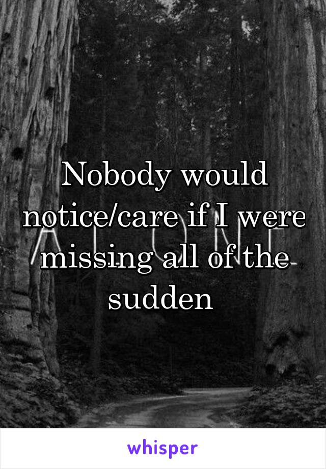 Nobody would notice/care if I were missing all of the sudden