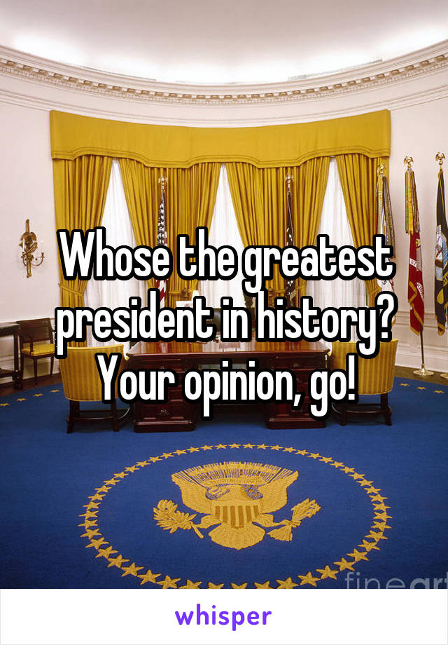 Whose the greatest president in history? Your opinion, go!