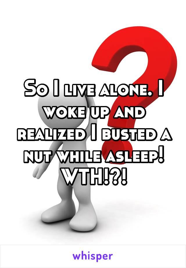 So I live alone. I woke up and realized I busted a nut while asleep! WTH!?!