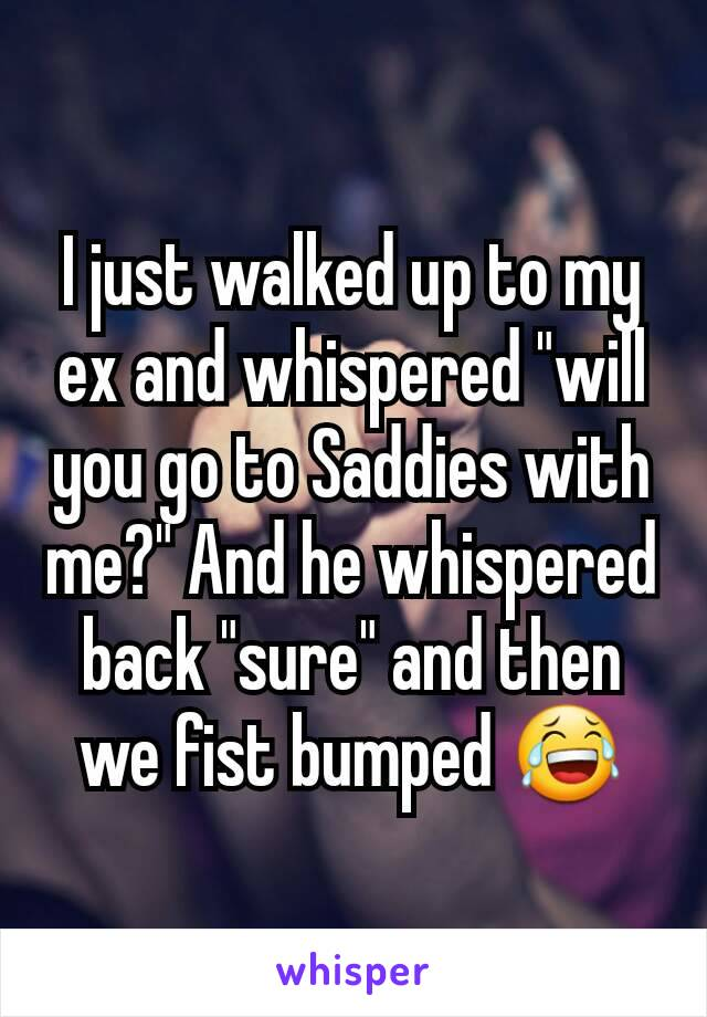 """I just walked up to my ex and whispered """"will you go to Saddies with me?"""" And he whispered back """"sure"""" and then we fist bumped 😂"""