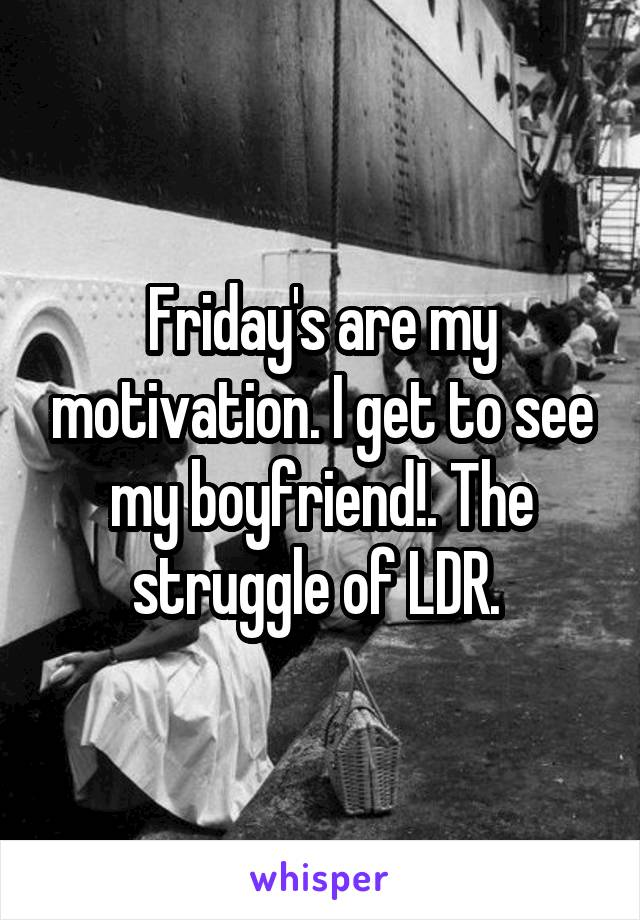 Friday's are my motivation. I get to see my boyfriend!. The struggle of LDR.
