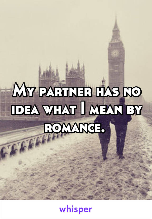 My partner has no idea what I mean by romance.