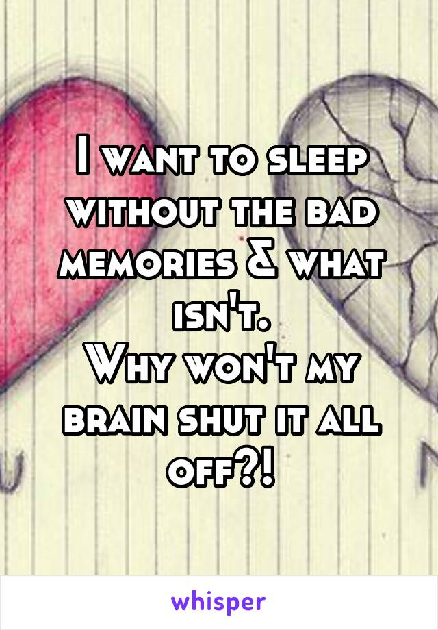 I want to sleep without the bad memories & what isn't. Why won't my brain shut it all off?!