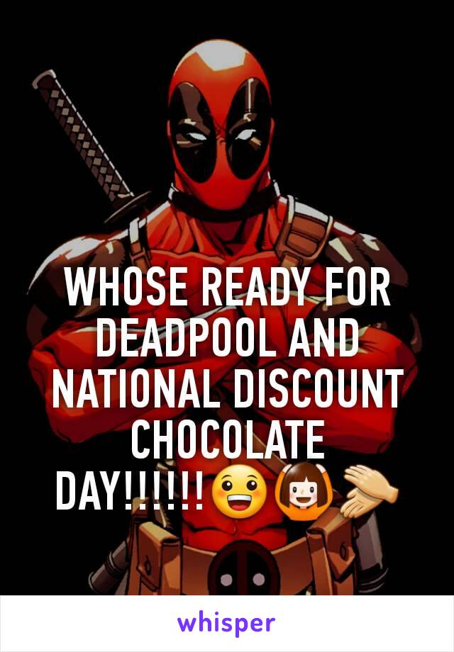WHOSE READY FOR DEADPOOL AND NATIONAL DISCOUNT CHOCOLATE DAY!!!!!!😀🙆👏