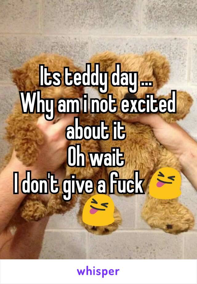 Its teddy day ...  Why am i not excited about it  Oh wait  I don't give a fuck 😝😝