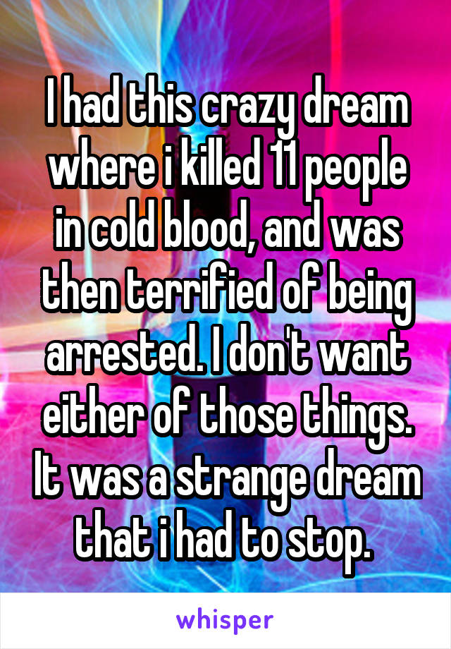 I had this crazy dream where i killed 11 people in cold blood, and was then terrified of being arrested. I don't want either of those things. It was a strange dream that i had to stop.