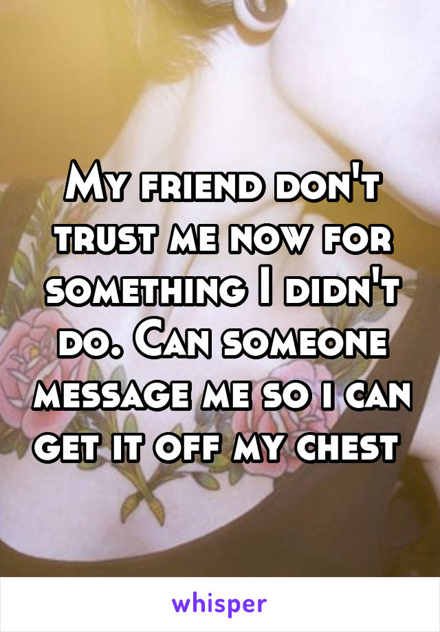My friend don't trust me now for something I didn't do. Can someone message me so i can get it off my chest
