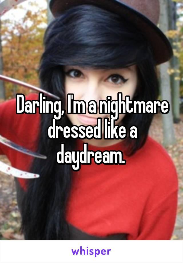 Darling, I'm a nightmare dressed like a daydream.