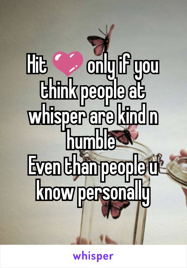 Hit 💜 only if you think people at whisper are kind n humble  Even than people u know personally