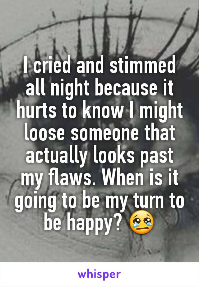 I cried and stimmed all night because it hurts to know I might loose someone that actually looks past my flaws. When is it going to be my turn to be happy? 😢