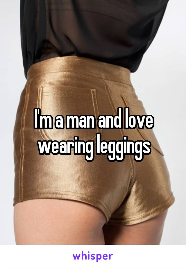 I'm a man and love wearing leggings