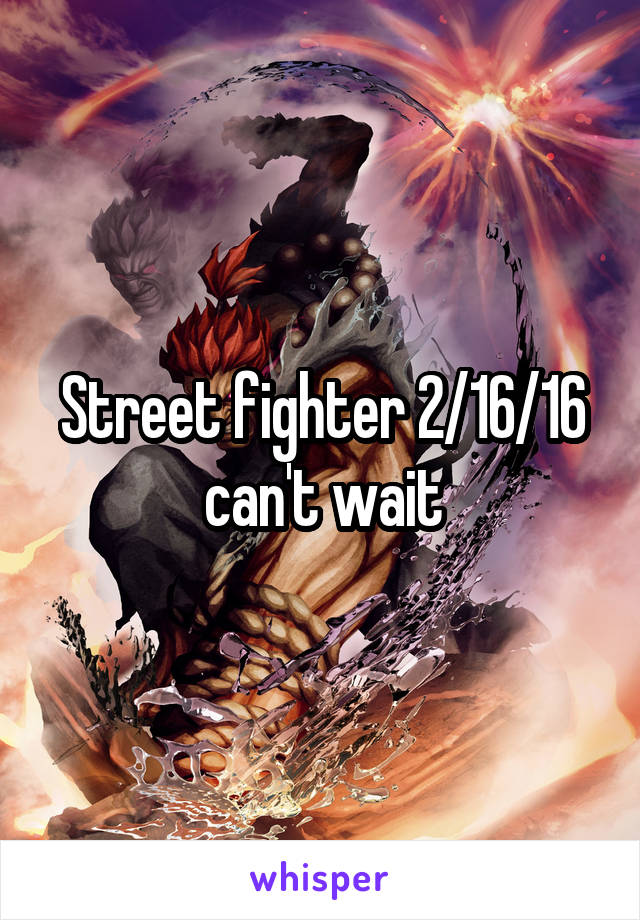 Street fighter 2/16/16 can't wait