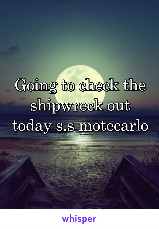 Going to check the shipwreck out today s.s motecarlo