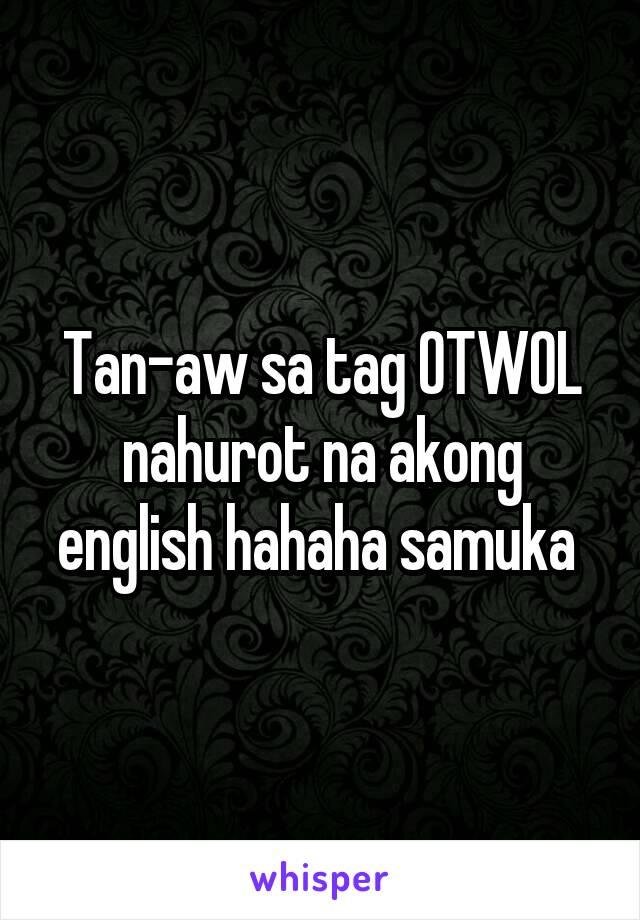 Tan-aw sa tag OTWOL nahurot na akong english hahaha samuka