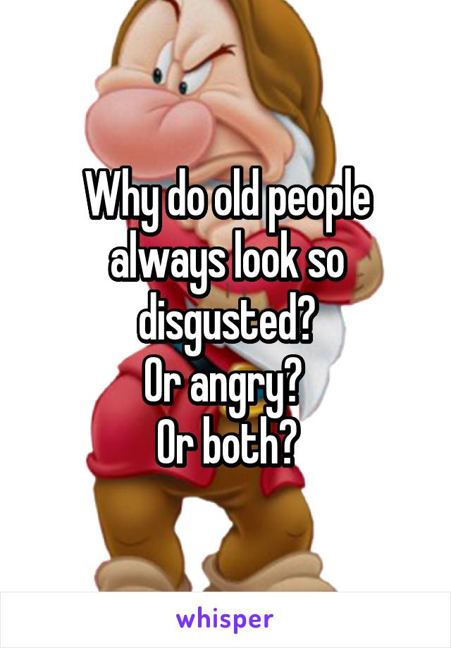 Why do old people always look so disgusted? Or angry?  Or both?