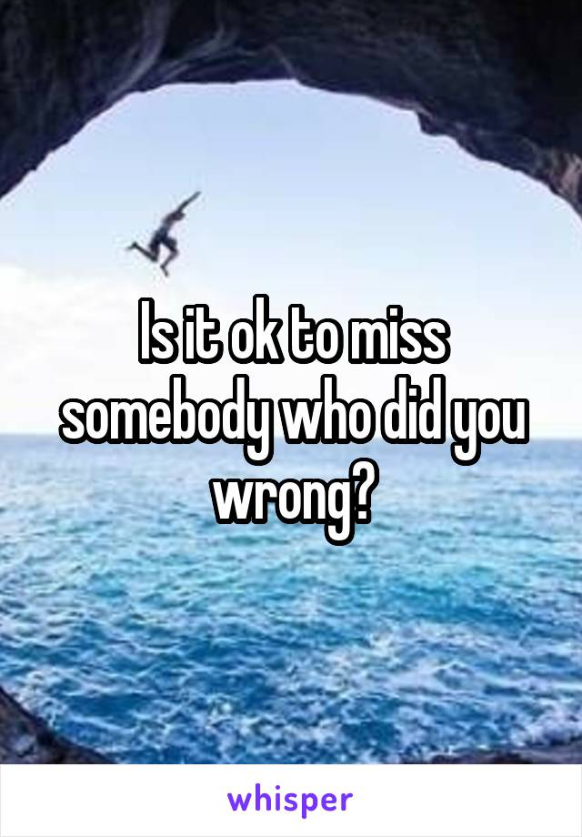 Is it ok to miss somebody who did you wrong?