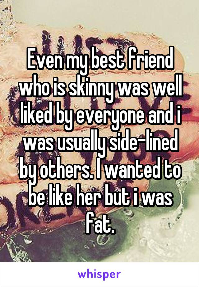 Even my best friend who is skinny was well liked by everyone and i was usually side-lined by others. I wanted to be like her but i was fat.
