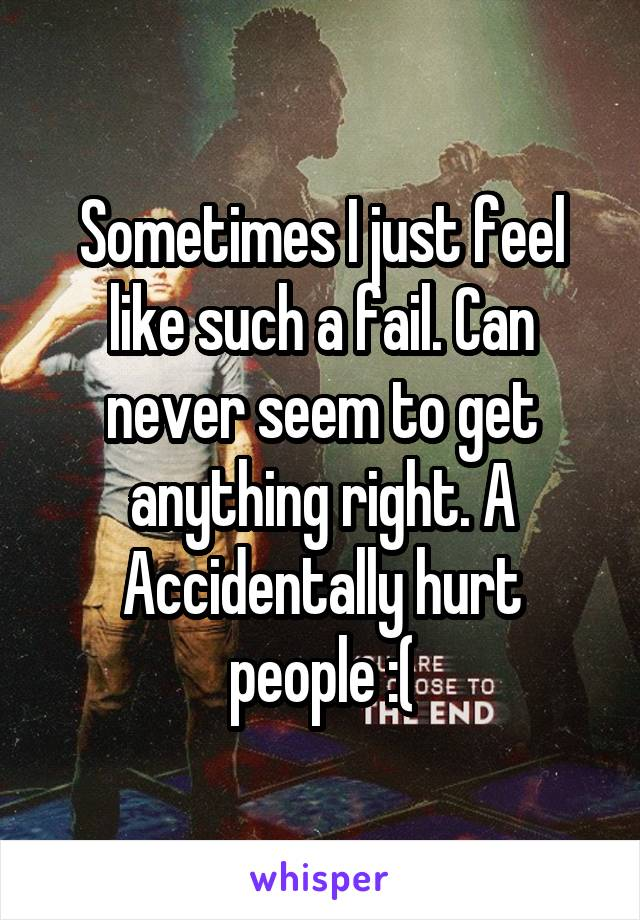 Sometimes I just feel like such a fail. Can never seem to get anything right. A Accidentally hurt people :(