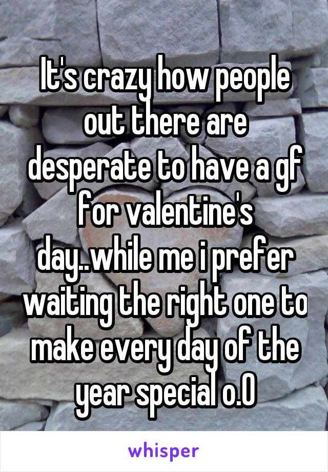 It's crazy how people out there are desperate to have a gf for valentine's day..while me i prefer waiting the right one to make every day of the year special o.O
