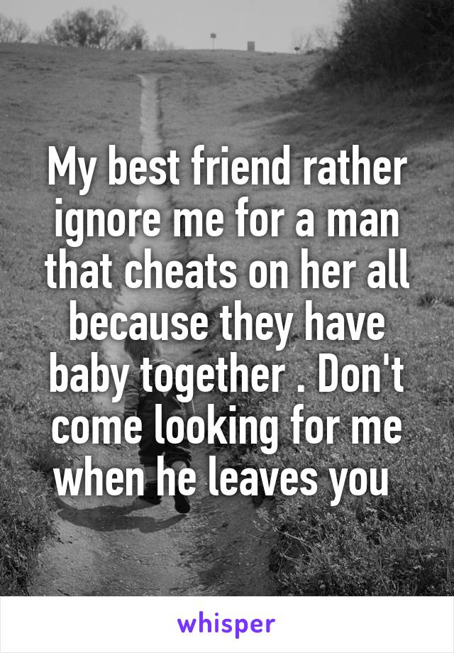 My best friend rather ignore me for a man that cheats on her all because they have baby together . Don't come looking for me when he leaves you