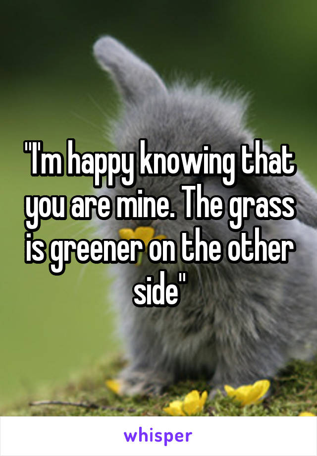 """""""I'm happy knowing that you are mine. The grass is greener on the other side"""""""