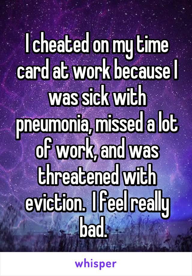 I cheated on my time card at work because I was sick with pneumonia, missed a lot of work, and was threatened with eviction.  I feel really bad.