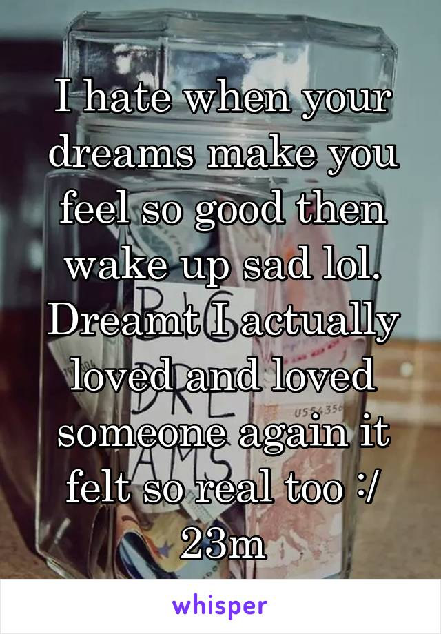 I hate when your dreams make you feel so good then wake up sad lol. Dreamt I actually loved and loved someone again it felt so real too :/ 23m