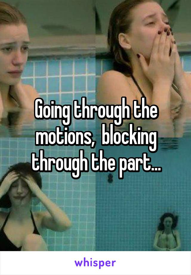 Going through the motions,  blocking through the part...