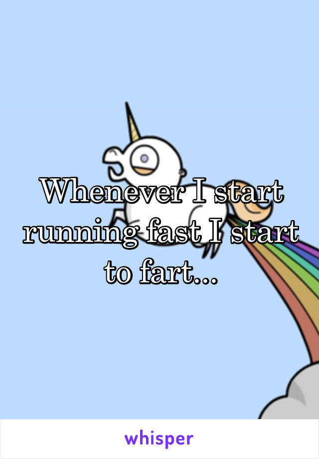 Whenever I start running fast I start to fart...