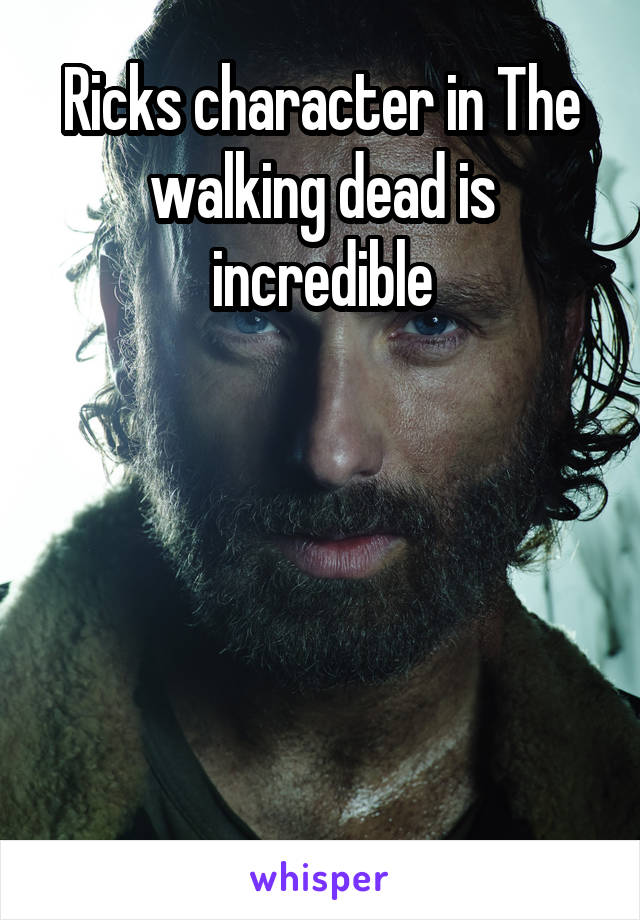 Ricks character in The walking dead is incredible