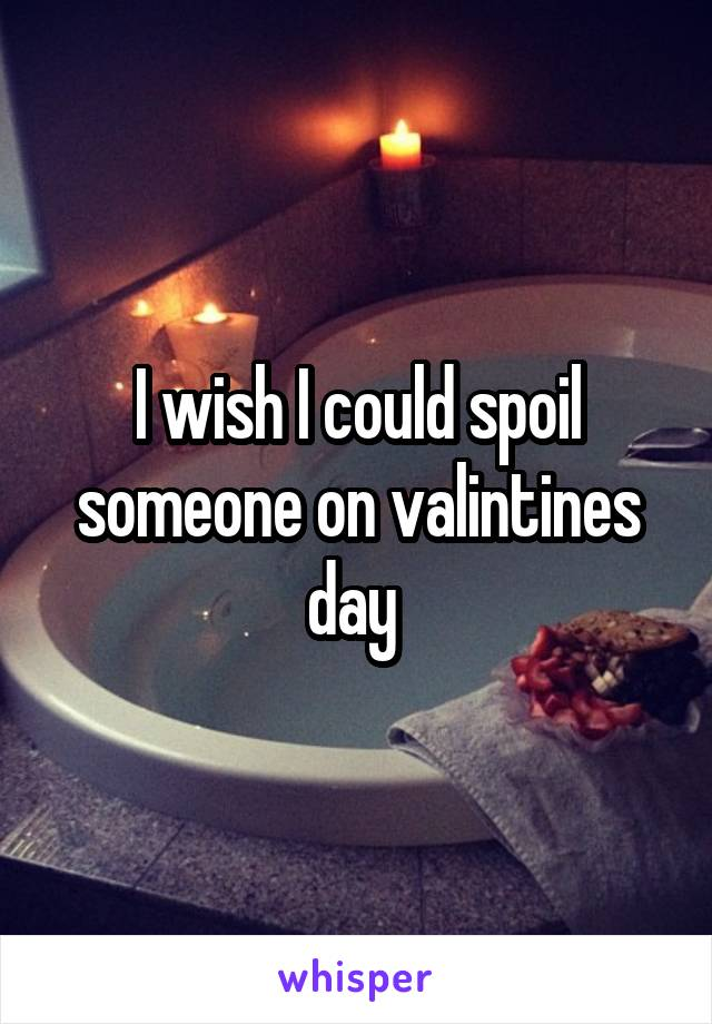 I wish I could spoil someone on valintines day