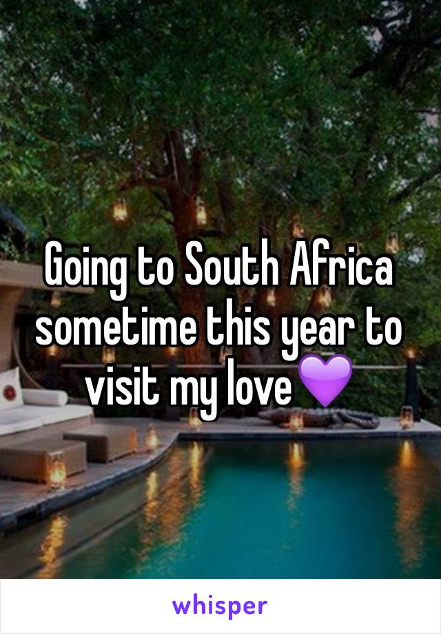Going to South Africa sometime this year to visit my love💜