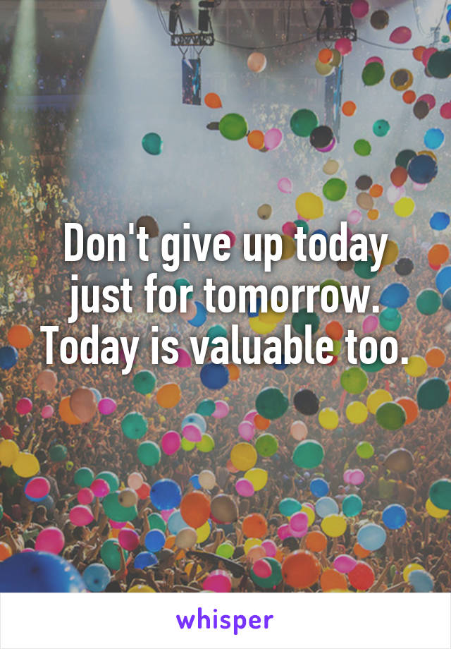Don't give up today just for tomorrow. Today is valuable too.