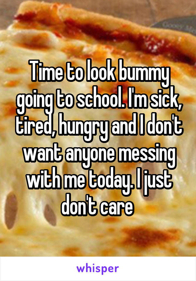 Time to look bummy going to school. I'm sick, tired, hungry and I don't want anyone messing with me today. I just don't care