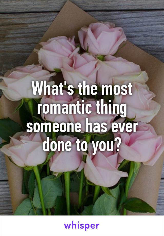 What's the most romantic thing someone has ever done to you?