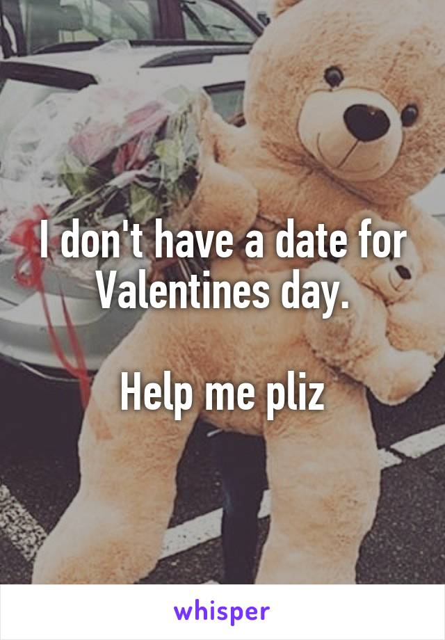 I don't have a date for Valentines day.  Help me pliz