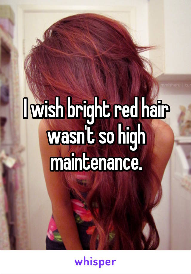I wish bright red hair wasn't so high maintenance.