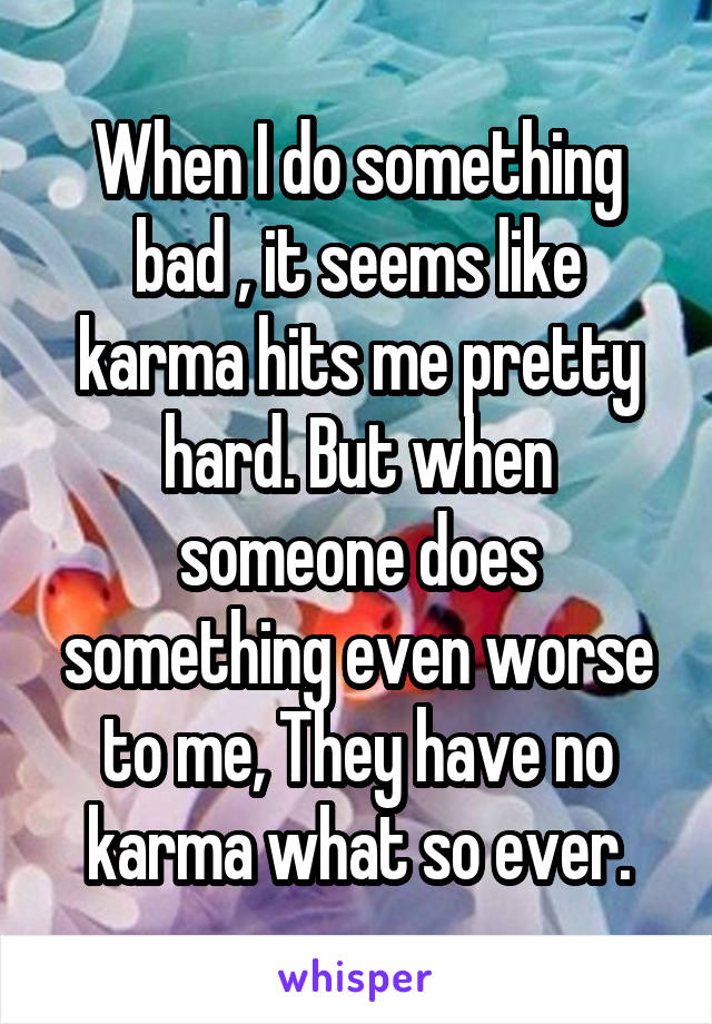 When I do something bad , it seems like karma hits me pretty hard. But when someone does something even worse to me, They have no karma what so ever.