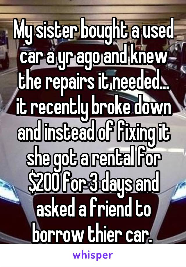 My sister bought a used car a yr ago and knew the repairs it needed... it recently broke down and instead of fixing it she got a rental for $200 for 3 days and asked a friend to borrow thier car.