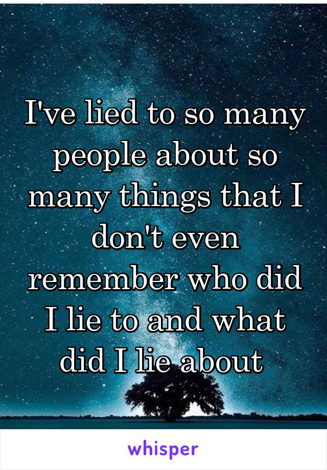 I've lied to so many people about so many things that I don't even remember who did I lie to and what did I lie about