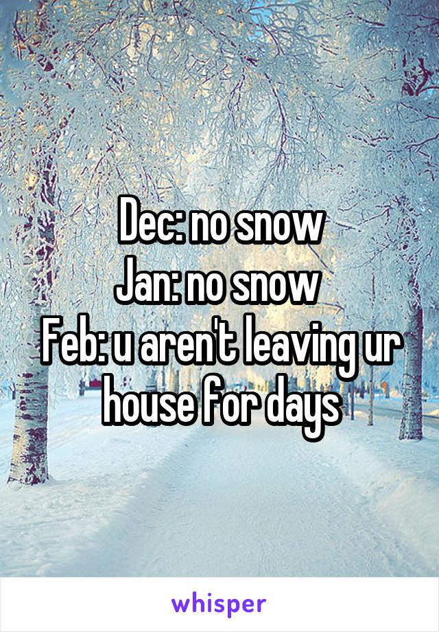 Dec: no snow Jan: no snow  Feb: u aren't leaving ur house for days