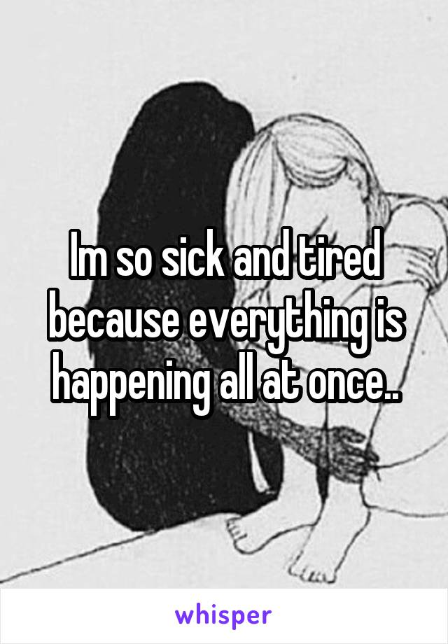 Im so sick and tired because everything is happening all at once..