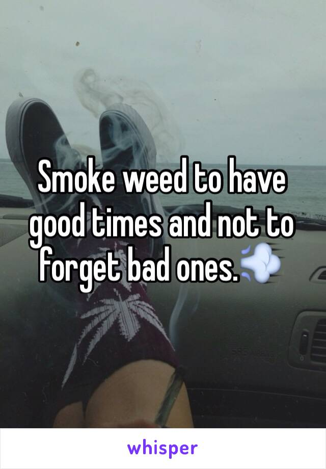 Smoke weed to have good times and not to forget bad ones.💨