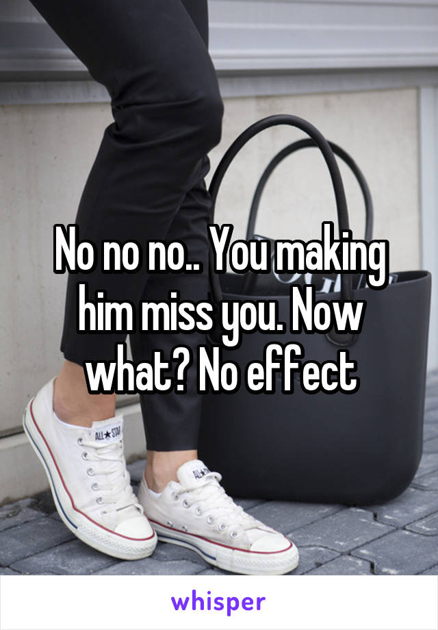 No no no.. You making him miss you. Now what? No effect