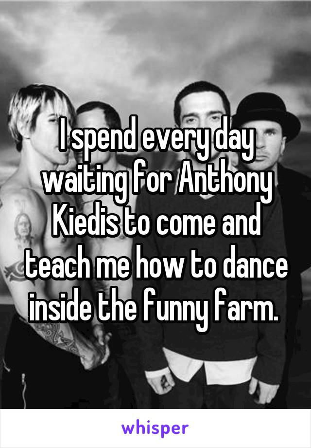 I spend every day waiting for Anthony Kiedis to come and teach me how to dance inside the funny farm.