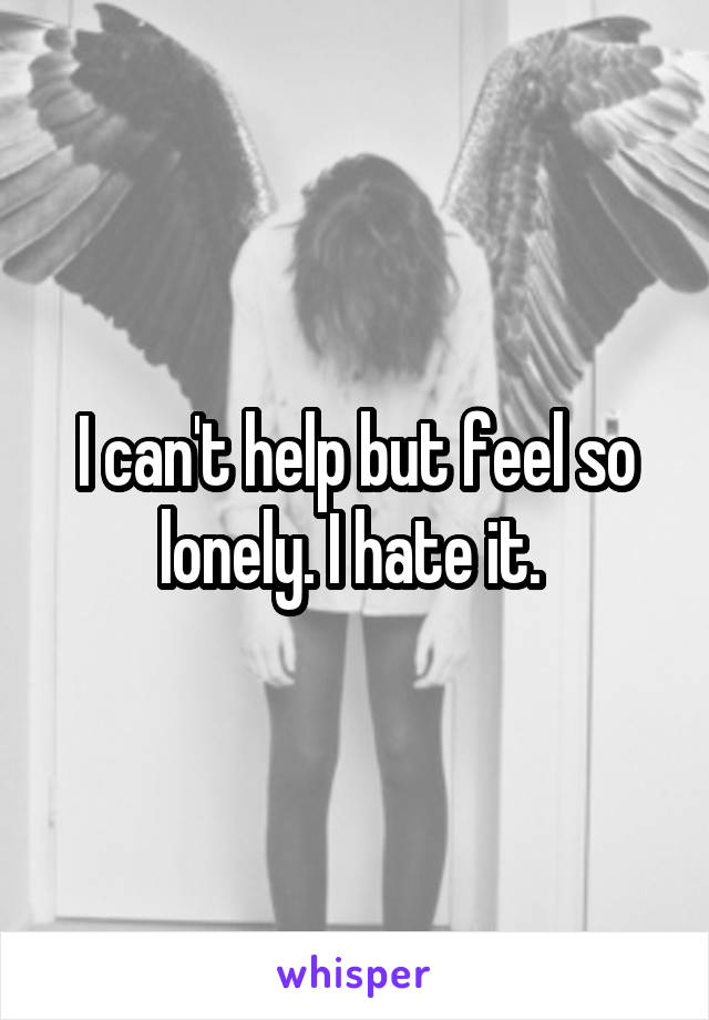 I can't help but feel so lonely. I hate it.